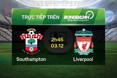 TRUC TIEP Southampton vs Liverpool tu ket cup Lien doan Anh 02h45 ngay 3/12 - Anh 1