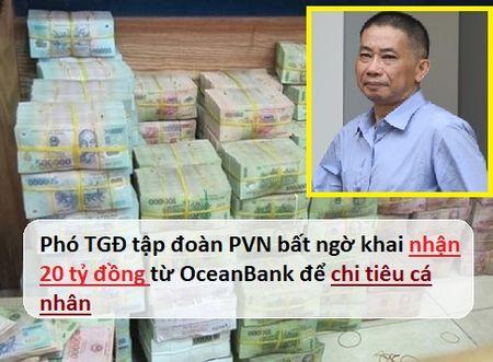 Xet xu dai an Oceanbank: Pho TGD tap doan PVN bat ngo khai nhan 20 ty chi tieu ca nhan - Anh 1