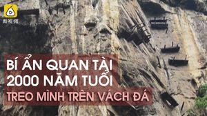 Giải mã bí ẩn chiếc quan tài 2000 năm tuổi treo mình trên vách núi cheo leo