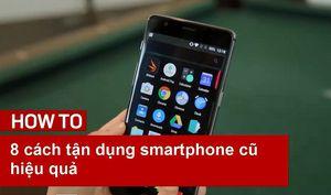 8 cách tận dụng smartphone cũ hiệu quả