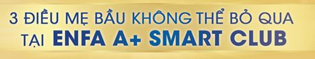 3 dieu me bau khong the bo qua tai Enfa A+ Smart Club - Anh 1