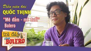 TRÀ ĐÁ CÙNG BOLERO (số 6) | Diễn viên hài Quốc Thịnh 'mê đắm mê đuối' Bolero